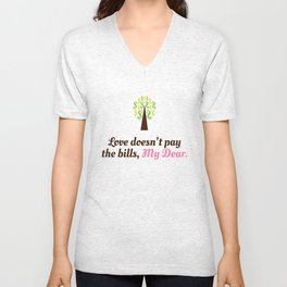 Love doesn't pay the bills, My Dear.  Unisex V-Neck