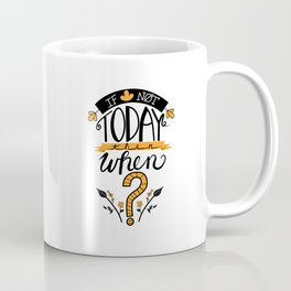 If Not Today Then When? Coffee Mug