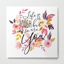 Life is tough but so are you, Floral Motivational Quote Inspirational Calligraphic Quote Metal Print