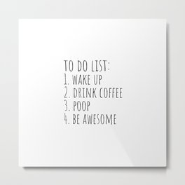 To do list: wake up, drink coffee, poop, be awesome Metal Print