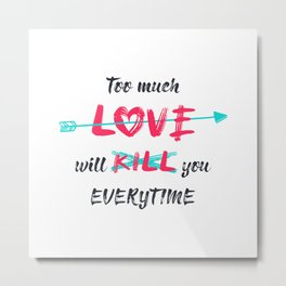 Too much love will kill you everytime Metal Print