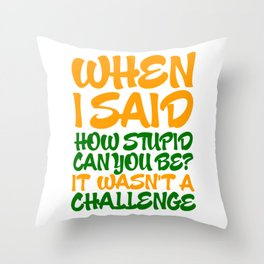 When i said how stupid can you be? Throw Pillow