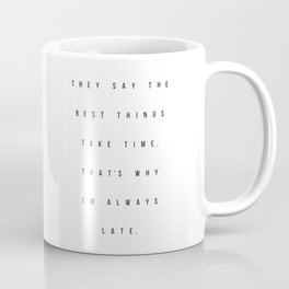 They Say the Best Things Take Time. That's Why I'm Always Late Coffee Mug