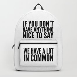 If You Don't Have Anything Nice To Say We Have A Lot In Common Backpack