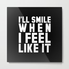 I'LL SMILE WHEN I FEEL LIKE IT (Black & White) Metal Print