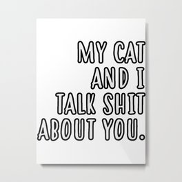 My cat and I talk shit about you Metal Print