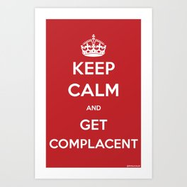 Keep Calm and Get Complacent Art Print