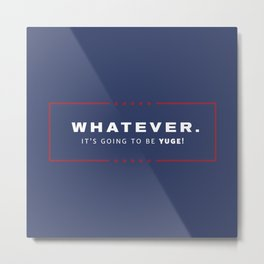 Whatever. It's going to be YUGE! Metal Print