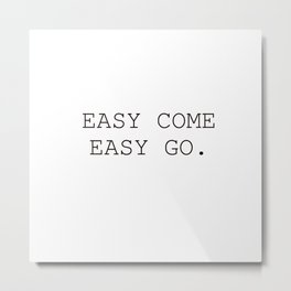Easy come easy go Metal Print