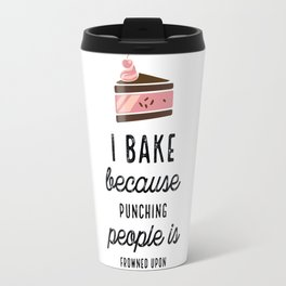 I Bake Because Punching People Is Frowned Upon With Cake Travel Mug