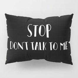 Stop don't talk to me Pillow Sham