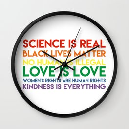 Science is real! Black lives matter! No human is illegal! Love is love! Women's rights are human rig Wall Clock