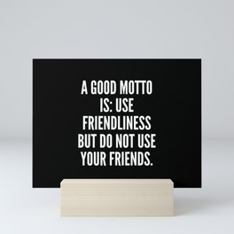 A good motto is use friendliness but do not use your friends Mini Art Print