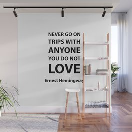 Never go on trips with anyone you do not love.  Ernest Hemingway Wall Mural