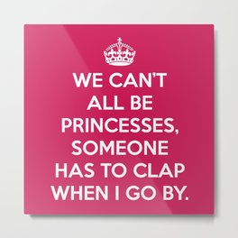 Can't All Be Princesses Funny Quote Metal Print
