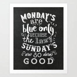 Monday's are blue only because the lazy sunday's are so darn good Art Print