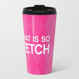 That is so FETCH - quote from the movie Mean Girls Travel Mug