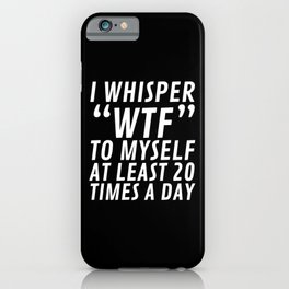 I Whisper WTF to Myself at Least 20 Times a Day (Black & White) iPhone Case