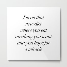 I'm on that new diet where you eat anything you want and you hope for a miracle Metal Print