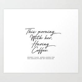This morning with her having coffee, Johnny Cash Quote Art Print