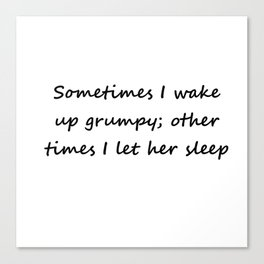 Sometimes I wake up grumpy; other times I let her sleep Canvas Print
