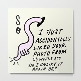 Oops, I just liked your photo... Metal Print
