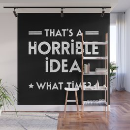 That's A Horrible Idea. What Time? Wall Mural