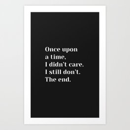 Once upon a time, I didn't care. I still don't. The end. - Sassy Quote Art Print