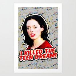 I killed Liz! I killed the teen dream! Art Print