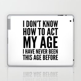 I DON'T KNOW HOW TO ACT MY AGE I HAVE NEVER BEEN THIS AGE BEFORE Laptop & iPad Skin