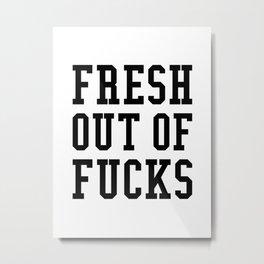 FRESH OUT OF FUCKS Metal Print