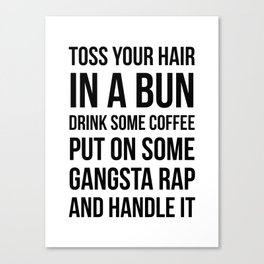 Toss Your Hair in a Bun, Coffee, Gangsta Rap & Handle It Canvas Print