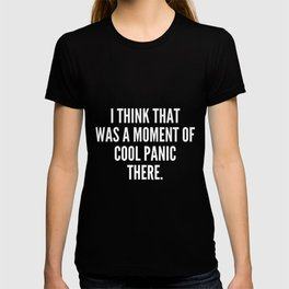 I think that was a moment of cool panic there T-shirt