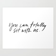 You can totally sit with us!  Art Print