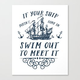 If your ship doesn't come in, swim out to meet it Canvas Print