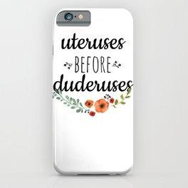 Uteruses before duderuses. iPhone Case