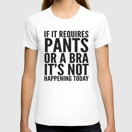 IF IT REQUIRES PANTS OR A BRA IT'S NOT HAPPENING TODAY T-shirt
