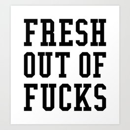FRESH OUT OF FUCKS Art Print