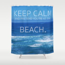 Keep Calm and Pretend you're at the Beach Shower Curtain