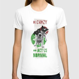 Be crazy and act like you're normal T-shirt