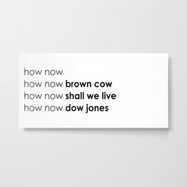 how now Metal Print