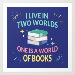I Live In Two Worlds, One Is A World Of Books I Art Print