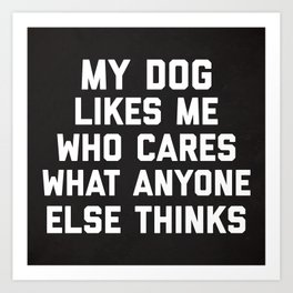 My Dog Likes Me Funny Quote Art Print