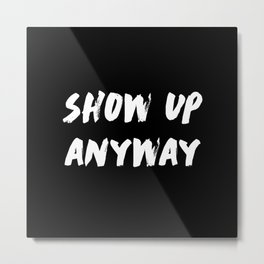Show Up Anyway Metal Print