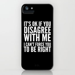 IT'S OK IF YOU DISAGREE WITH ME I CAN'T FORCE YOU TO BE RIGHT (Black & White) iPhone Case