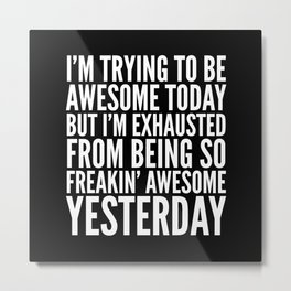 I'M TRYING TO BE AWESOME TODAY, BUT I'M EXHAUSTED FROM BEING SO FREAKIN' AWESOME YESTERDAY (B&W) Metal Print
