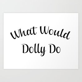 What would dolly do Art Print