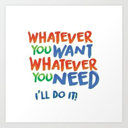Whatever You Want Whatever You Need! Art Print