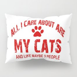 All I care about ARE my CATS !! Pillow Sham