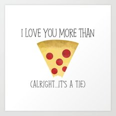 I Love You More Than Pizza (Alright... It's A Tie) Art Print